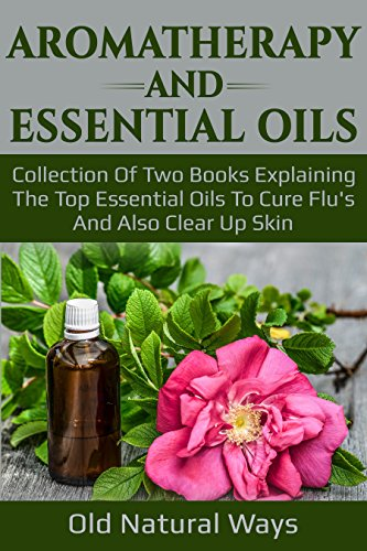 Aromatherapy And Essential Oils: Collection Of Two Books Explaining The Top Essential Oils To Cure Flu's And Also Clear Up Skin (Best Natural Cure For Flu)