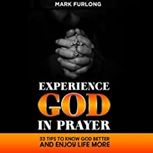 Experience God in Prayer: 33 Tips to Know God Better and Enjoy Life More Audiobook by Mark Furlong Narrated by Wally Treppler