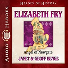 Elizabeth Fry: Angel of Newgate: Heroes of History Audiobook by Janet Benge, Geoff Benge Narrated by Rebecca Gallagher