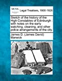 Sketch of the history of the High Constables of Edinburgh : with notes on the early watching, cleaning, and other police arrangements of the City, James D. (James David) Marwick, 1240064292