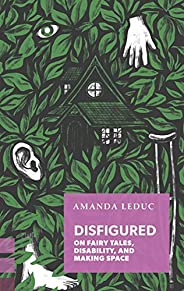 Disfigured: On Fairy Tales, Disability, and Making Space
