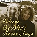 Where the Blind Horse Sings: Love and Healing at an Animal Sanctuary Audiobook by Kathy Stevens Narrated by Amy Rubinate