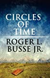 Circles of Time, Roger L. Busse Jr., 145605077X