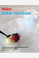 Edible Inventions: Cooking Hacks and Yummy Recipes You Can Build, Mix, Bake, and Grow Kindle Edition