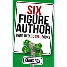 Six Figure Author: Using Data to Sell Books: Write Faster, Write Smarter