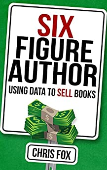 Six Figure Author: Using Data to Sell Books: Write Faster, Write Smarter by [Fox, Chris]