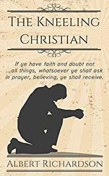 The Kneeling Christian (Updated): If ye have faith and doubt not ... all things, whatsoever ye shall ask in prayer, believing, ye shall receive. by [Richardson, Albert]