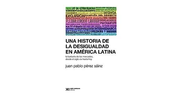 Una historia de la desigualdad en América Latina: La barbarie de los mercados, desde el siglo XIX hasta hoy (Sociología y Política (serie Rumbos teóricos)) ...