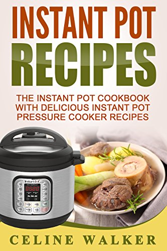 Instant Pot Recipes: The Instant Pot Cookbook With Delicious Instant Pot Pressure Cooker Recipes (Electric Pressure Cooker Cookbook 1) by Celine Walker