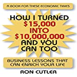 How I Turned $15,000 Into $10,000,000 and You Can Too: Business Lessons that Can Enrich Your Life | Ron Cutler