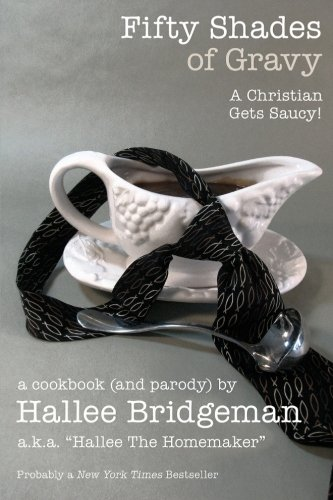 Fifty Shades of Gravy: A Christian Gets Saucy! (Hallee's Galley Parody Cookbook) (Volume 1)