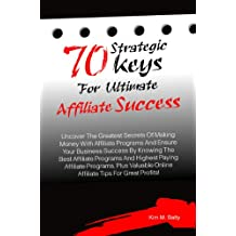 70 Strategic Keys For Ultimate Affiliate Success: Uncover The Greatest Secrets Of Making Money With Affiliate Programs And Ensure Your Business Success By Knowing The Best Affiliate Programs