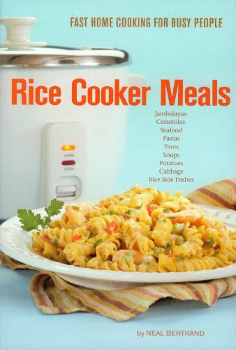 Rice Cooker Meals: Fast Home Cooking for Busy People: , or Feed a family quickly for under $10, with less mess to clean & get out the kitchen quicker! by Neal Bertrand