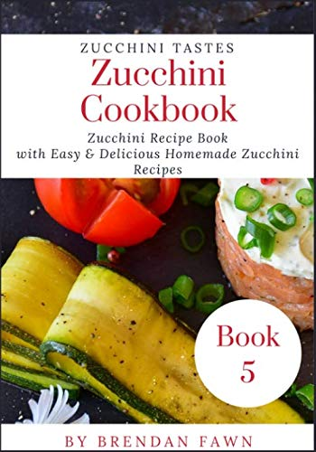 Zucchini Cookbook: Zucchini Recipe Book with Easy & Delicious Homemade Zucchini Recipes (Zucchini Tastes) by Brendan Fawn
