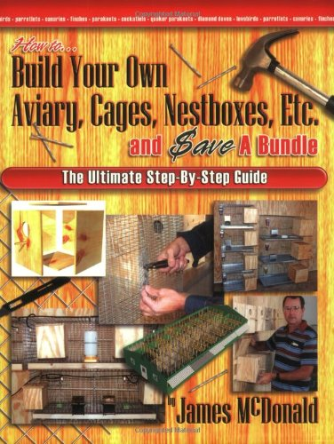 (How to Build Your Own Aviary, Cages, Nestboxes, Etc. and $ave a Bundle: The Ultimate Step-by-Step Guide)