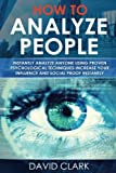 How to Analyze People: Instantly Analyze Anyone Using Proven Psychological Techniques-Increase your Influence and Social Proof Instantly (Volume 1)