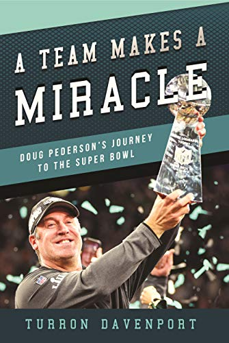 A Team Makes a Miracle: Doug Pederson and the Philadelphia Eagles' Journey to the Super Bowl