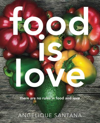 Food Is Love: there are no rules in food and love by Angelique Santana