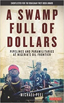 Book A Swamp Full of Dollars: Pipelines and Paramilitaries at Nigeria's Oil Frontier by Michael Peel (2011-03-24)