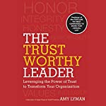 The Trustworthy Leader: Leveraging the Power of Trust to Transform Your Organization   Amy Lyman
