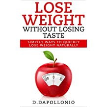 Lose Weight: Lose Weight Without Losing Taste- Simple Ways to Lose Weight Naturally (FREE BONUS, weight loss, motivation, weight loss tips. nutrition, happy life, dieting book Book 1)