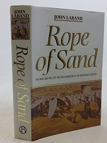 Rope of sand: The rise and fall of the Zulu Kingdom in the nineteenth century John Laband