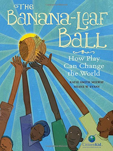 The Banana-Leaf Ball: How Play Can Change the World (CitizenKid) (Leaves For Sale Banana)