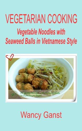 Vegetarian Cooking: Vegetable Noodles with Seaweed Balls in Vietnamese Style (Vegetarian Cooking - Vege Seafood Book 56) by Wancy Ganst