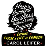 How to Succeed in Business Without Really Crying | Carol Leifer