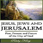 Jesus, Jews & Jerusalem: Past, Present and Future of the City of God   Ricky King