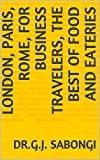 London, Paris, Rome, for  Business Travelers, the Best of Food and Eateries (Cities, for busienss travelers, the Best of ... Book 9)