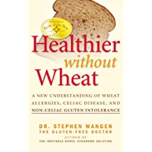 Healthier Without Wheat: A New Understanding of Wheat Allergies, Celiac Disease, and Non-C