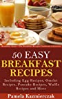 50 Easy Breakfast Recipes – Including Egg Recipes, Omelette Recipes, Pancake Recipes, Waffle Recipes and More (Breakfast Ideas - The Breakfast Recipes Cookbook Collection 3)
