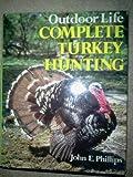 Outdoor Life Complete Turkey Hunting, John E. Phillips, 1556540280
