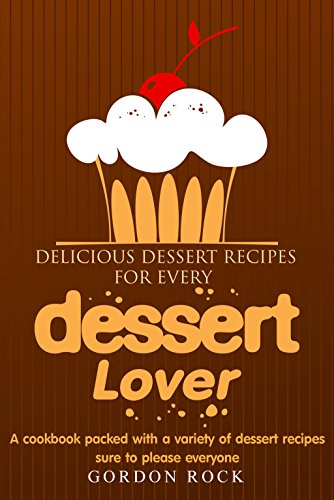 Delicious Dessert Recipes for Every Dessert Lover: A cookbook packed with a variety of dessert recipes sure to please everyone by Gordon Rock