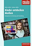 Praxis Pädagogik: Kinder entdecken Medien: Kompetenz bei Nutzung und Gestaltung