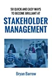 Stakeholder Management: 50 Ways That you can Become Brilliant at Project Stakeholder Management, or How to Engage, Inspire and Manage Even Difficult Stakeholders