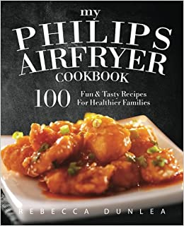 My Philips AirFryer Cookbook: 100 Fun & Tasty Recipes For
