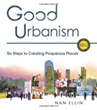Good Urbanism : Six Steps to Creating Prosperous Places, Ellin, Nan, 1610913744