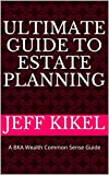 Ultimate Guide to Estate Planning: A BKA Wealth Common Sense Guide (BKA Wealth Ultimate Guide (tm) Series Book 1)