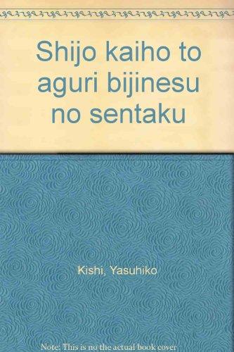 Shijo kaiho to aguri bijinesu no sentaku (Japanese Edition)