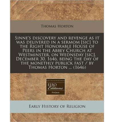 Sinne's Discovery and Revenge as It Was Delivered in a Sermom [Sic] to the Right Honorable House of Peers in the Abbey Church at Westminster, on Wednsday [Sic], December 30, 1646, Being the Day of the Monethly Publick Fast / By Thomas Horton ... (1646) (Paperback) - Common pdf