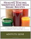 Healing Juicing, Smoothie and Milk Shake Recipes, Adetutu Ijose, 1449515533