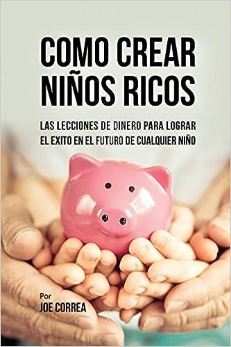 PDF Descargar Como Crear Niños Ricos: Las Lecciones De Dinero Para Lograr El éxito En El Futuro De Cualquier Niño
