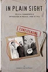 In Plain Sight: Felix A. Sommerfeld, Spymaster in Mexico, 1908 to 1914 by Heribert von Feilitzsch (2012-11-01)