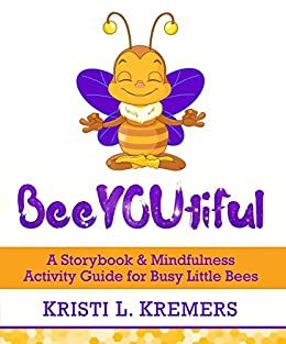 BeeYOUtiful: A Storybook & Mindfulness Activity Guide for Busy Little Bees (Lead to Love 2) by [Kremers, Kristi L.]