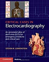 Critical Cases in Electrocardiography: An Annotated Atlas of Don't-Miss ECGs for Emergency Medicine and Critical Care Front Cover