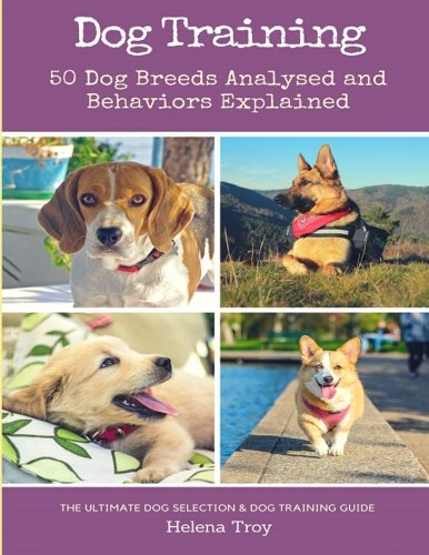 Dog Training: 50 Dog Breeds Analysed and Behaviours Explained – The Ultimate Dog Selection and Dog Training Guide