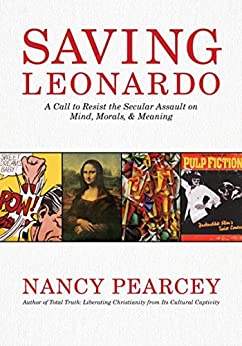 Saving Leonardo: A Call to Resist the Secular Assault on Mind, Morals, and Meaning by [Pearcey, Nancy]