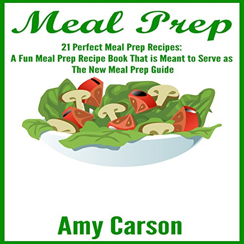 Meal Prep: 21 Perfect Meal Prep Recipes: A Fun Meal Prep Recipe Book That Is Meant to Serve as the New Meal Prep Guide by Amy Carson